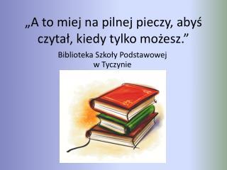 """""""A to miej na pilnej pieczy, abyś czytał, kiedy tylko możesz."""""""