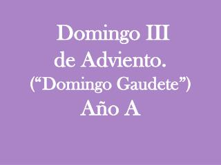 Domingo III  de Adviento. (�Domingo  Gaudete �)  A�o A