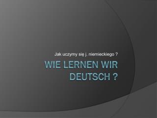 Wie  lernen  wir  Deutsch  ?