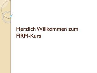 Herzlich Willkommen zum FIRM-Kurs