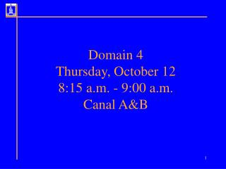 Domain 4 Thursday, October 12 8:15 a.m. - 9:00 a.m.  Canal A&B