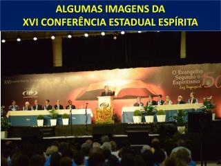 ALGUMAS IMAGENS DA XVI CONFERÊNCIA ESTADUAL ESPÍRITA