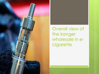 Overall view of the kanger wholesale in e-cigarette