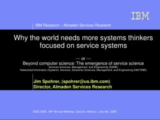 Jim Spohrer, (spohrer@us.ibm) Director, Almaden Services Research