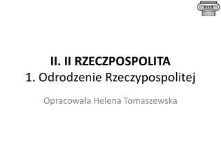 II. II RZECZPOSPOLITA 1. Odrodzenie Rzeczypospolitej