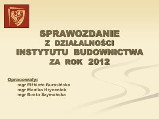 SPRAWOZDANIE  Z  DZIAŁALNOŚCI  INSTYTUTU  BUDOWNICTWA ZA  ROK 2012 Opracowały: