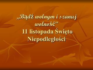 """""""Bądź wolnym i szanuj wolność""""  11 listopada Święto Niepodległości"""