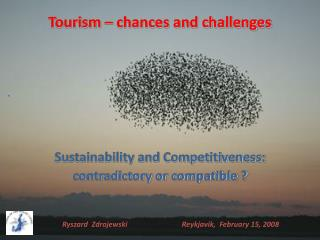Tourism � chances and challenges Sustainability and Competitiveness: contradictory or compatible ?