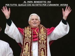AL  PAPA  BENEDETTO  XVI   PER TUTTO  QUELLO CHE HA FATTO PER L'UMANITA'  INTERA