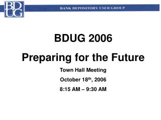 BDUG 2006  Preparing for the Future Town Hall Meeting October 18 th , 2006 8:15 AM – 9:30 AM