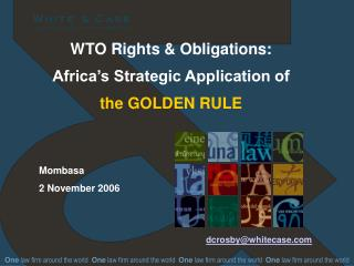 WTO Rights & Obligations: Africa's Strategic Application of the GOLDEN RULE dcrosby@whitecase