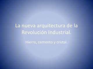 La nueva arquitectura de la Revolución Industrial.