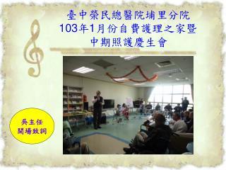 臺中榮民總醫院埔里分院 103 年 1 月份自費護理之家暨 中期照護慶生會