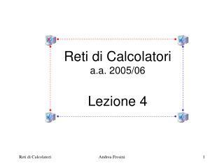 Reti di Calcolatori a.a. 2005/06 Lezione 4