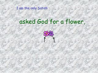 asked God for a flower,