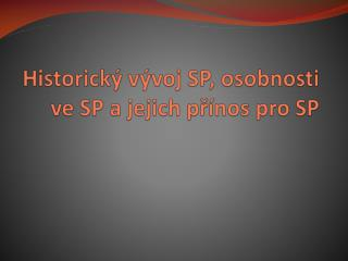 Historický vývoj SP, osobnosti ve SP a jejich přínos pro SP