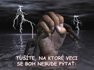 TUŠÍTE, NA KTORÉ VECI  SE BOH NEBUDE PÝTAŤ: