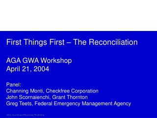First Things First   The Reconciliation  AGA GWA Workshop April 21, 2004  Panel: Channing Monti, Checkfree Corporation J