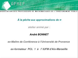 À la pêche aux approximations de π atelier animé par :  André BONNET