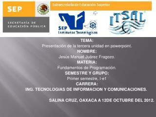 TEMA: Presentación de la tercera unidad en  powerpoint . NOMBRE: Jesús Manuel Juárez Fragozo.