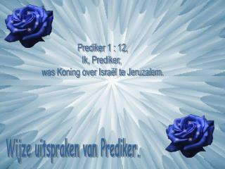 Prediker 1 : 12, Ik, Prediker,  was Koning over Israël te Jeruzalem.