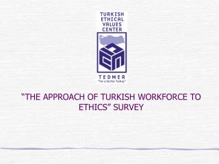 """THE APPROACH OF TURKISH WORKFORCE TO ETHICS"" SURVEY"