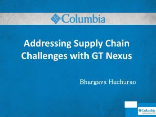 Addressing Supply Chain Challenges with GT Nexus Bhargava Huchurao