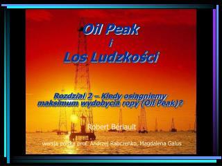 Oil  P eak i Los Ludzkości Rozdział  2 –  Kiedy osiągniemy  maksimum wydobycia ropy (Oil Peak) ?
