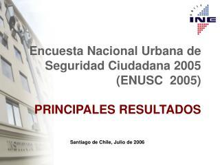 Encuesta Nacional Urbana de Seguridad Ciudadana 2005  (ENUSC  2005)   PRINCIPALES RESULTADOS