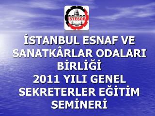 İSTANBUL ESNAF VE SANATKÂRLAR ODALARI BİRLİĞİ  2011 YILI GENEL SEKRETERLER EĞİTİM SEMİNERİ