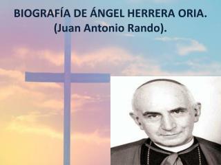 BIOGRAFÍA DE ÁNGEL HERRERA ORIA. (Juan Antonio  Rando ).