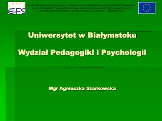 Uniwersytet w Białymstoku Wydział Pedagogiki i Psychologii Mgr Agnieszka Szarkowska