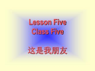 Lesson Five Class Five 这是我朋友