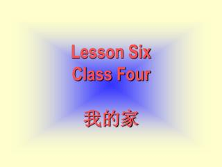 Lesson Six Class Four 我的家