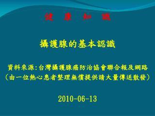健  康  知  識 攝護腺的基本認識 資料來源 : 台灣攝護腺癌防治協會聯合報及網路 ( 由一位熱心患者整理無償提供請大量傳送散發 ) 2010-06-13