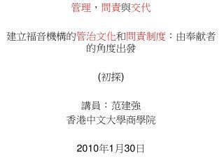 管理 , 問責 與 交代 建立福音機構的 管治文化 和 問責制度 : 由奉献者的角度出發 ( 初探 ) 講員:范建強 香港中文大學商學院 2010 年 1 月 30 日