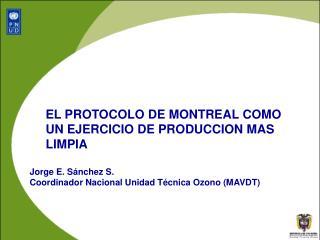EL PROTOCOLO DE MONTREAL COMO UN EJERCICIO DE PRODUCCION MAS LIMPIA  Jorge E. S nchez S. Coordinador Nacional Unidad T c