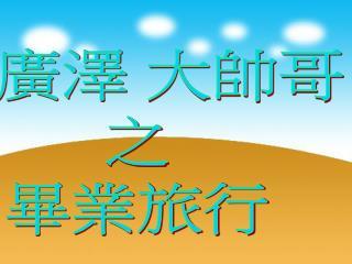 陳廣澤 大帥哥            之            畢業旅行