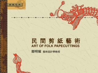 民 間 剪 紙 藝 術 ART OF FOLK PAPECUTTINGS