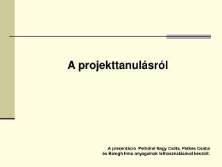 A projekttanul�sr�l A prezent�ci�  Peth?n� Nagy Csilla, Petkes Csaba