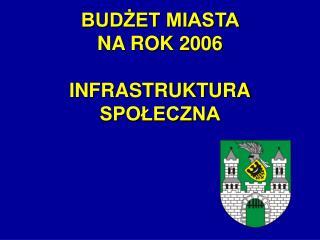BUDŻET MIASTA  NA ROK 2006  INFRASTRUKTURA SPOŁECZNA