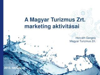 A Magyar Turizmus Zrt. marketing aktivit�sai  Horv�th Gergely Magyar Turizmus Zrt.