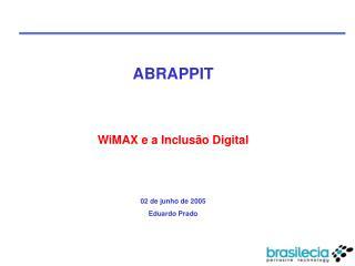 ABRAPPIT WiMAX e a Inclusão Digital 02 de junho de 2005 Eduardo Prado