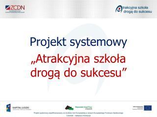"""Projekt systemowy """"Atrakcyjna szkoła  drogą do sukcesu"""""""
