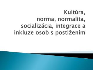 Kult�ra,  norma, normalita, socializ�cia, integrace a inkluze osob s�posti�en�m