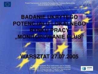 BADANIE UKRYTEGO POTENCJA?U LOKALNEGO RYNKU PRACY �MONITOROWANIE PLUS� WARSZTAT 27.07.2005