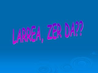 LARREA, ZER DA??