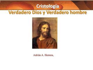 Cristolog�a  Verdadero Dios y Verdadero hombre