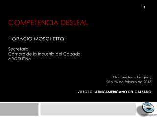 COMPETENCIA DESLEAL HORACIO MOSCHETTO Secretario Cámara de la Industria del Calzado   Argentina