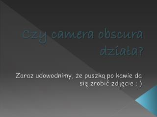Czy camera obscura działa?